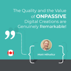 The Quality and the Value of ONPASSIVE Digital Creations are Genuinely Remarkable!